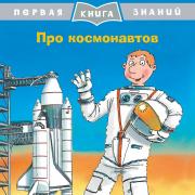 Первая книга знаний Про космонавтов